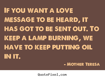 Mother Teresa picture quotes - If you want a love message to be heard, it has got to.. - Love quote