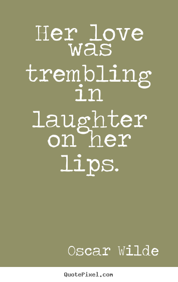 Her love was trembling in laughter on her lips. Oscar Wilde top love quotes