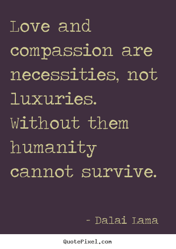 Dalai Lama  picture quotes - Love and compassion are necessities, not luxuries. without.. - Love quotes