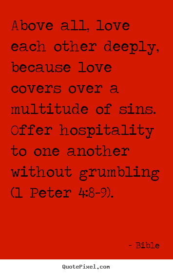 Quote about love - Above all, love each other deeply, because love covers over..