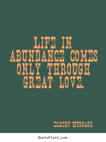 Quotes about love - Life in abundance comes only through great love.