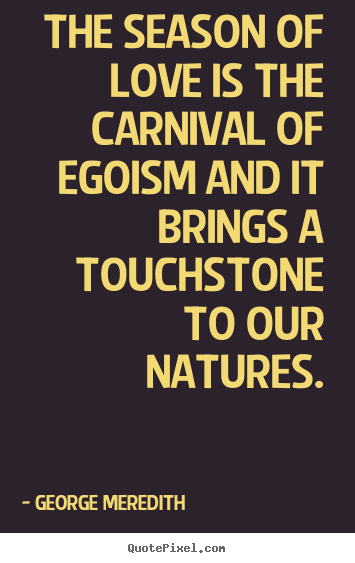 George Meredith pictures sayings - The season of love is the carnival of egoism and it brings a touchstone.. - Love sayings