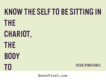 Veda Upanishads picture quotes - Know the self to be sitting in the chariot, the body to be the chariot,.. - Love quote