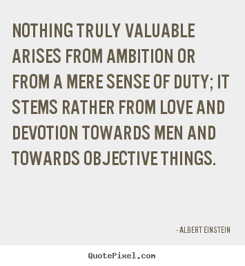 Love quotes - Nothing truly valuable arises from ambition or from a mere sense..