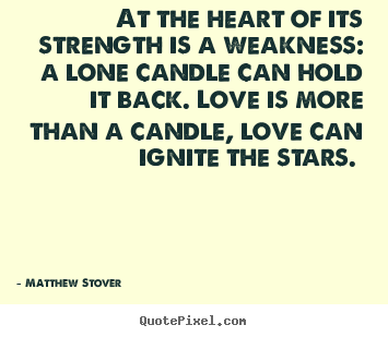 Quotes about love - At the heart of its strength is a weakness: a lone candle can hold..
