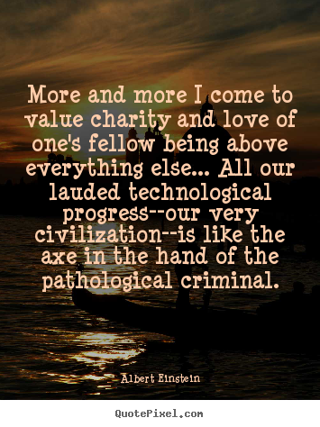 Quote about love - More and more i come to value charity and love of one's fellow..