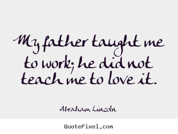Abraham Lincoln picture quote - My father taught me to work; he did not teach me.. - Love quote