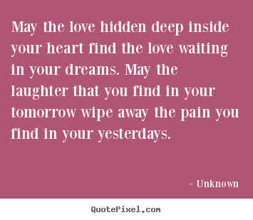 Quotes about love - May the love hidden deep inside your heart find the love waiting..