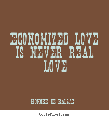 Honore De Balzac picture quotes - Economized love is never real love - Love quote