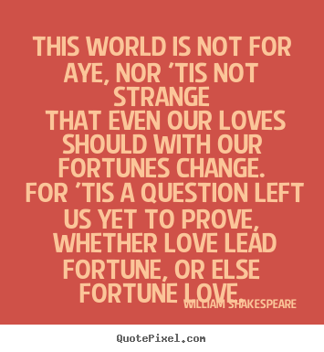 This world is not for aye, nor 'tis not strange that even our loves.. William Shakespeare  greatest love quote