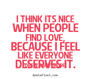 Design custom picture quotes about love - I think its nice when people find love, because i feel like everyone..