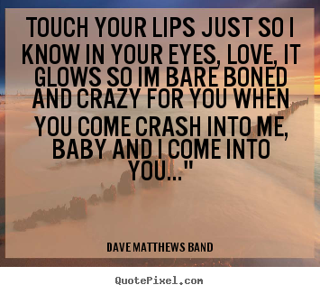 Make poster quote about love - Touch your lips just so i know in your eyes, love, it glows so im bare..