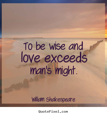 Create custom picture quotes about love - To be wise and love exceeds man's might.