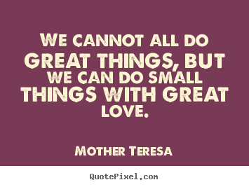 Design image quotes about love - We cannot all do great things, but we can do small things with..