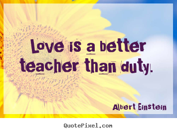 Create picture quotes about love - Love is a better teacher than duty.