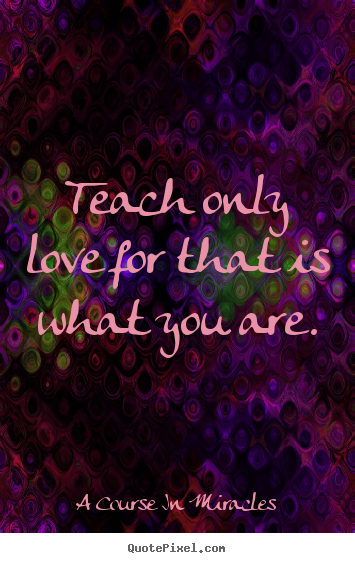 Love quotes - Teach only love for that is what you are.
