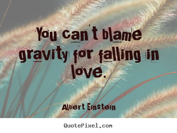 Make photo quotes about love - You can't blame gravity for falling in love.