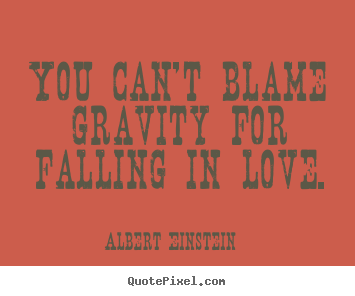 You can't blame gravity for falling in love. Albert Einstein famous love sayings