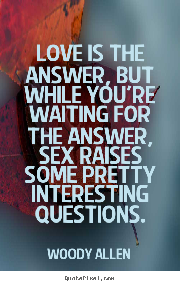 Love quotes - Love is the answer, but while you're waiting..