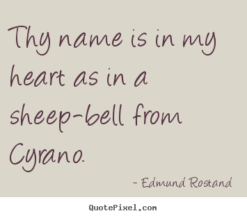Thy name is in my heart as in a sheep-bell from.. Edmund Rostand good love quotes
