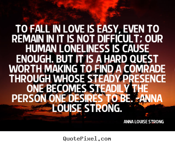 To fall in love is easy, even to remain in it is not.. Anna Louise Strong best love quotes