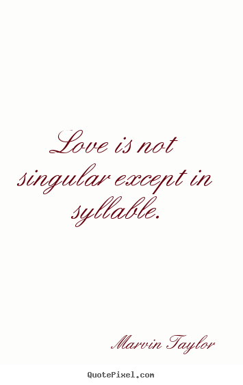 Marvin Taylor poster quote - Love is not singular except in syllable. - Love quotes