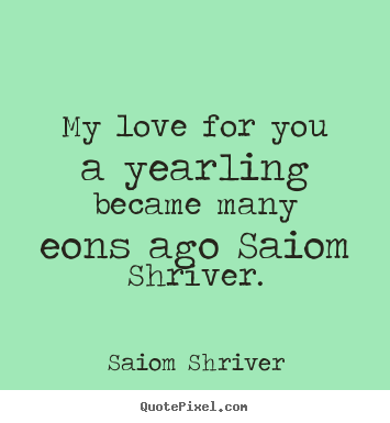 Saiom Shriver picture quotes - My love for you a yearling became many eons ago saiom shriver. - Love quote