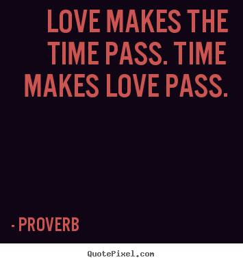 Love makes the time pass. time makes love pass. Proverb famous love quotes