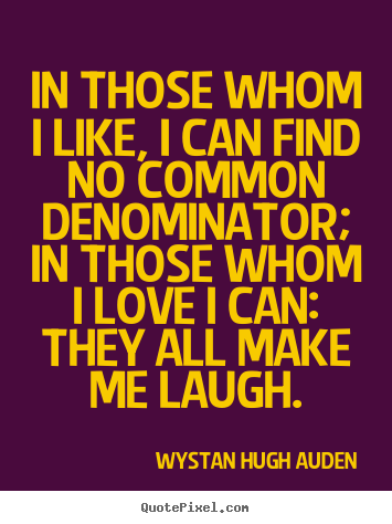 In those whom i like, i can find no common denominator;.. Wystan Hugh Auden popular love quotes