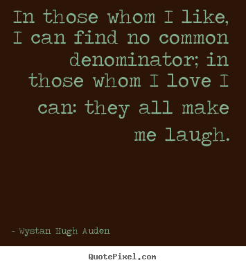 Love quotes - In those whom i like, i can find no common denominator; in those..