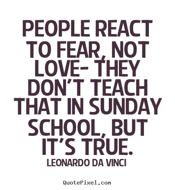 People react to fear, not love- they don't.. Leonardo Da Vinci top love quotes