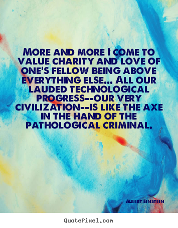 Love quote - More and more i come to value charity and..