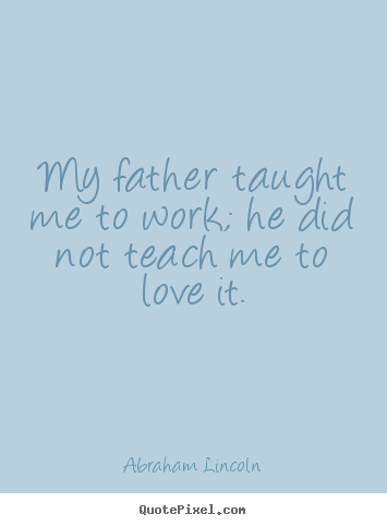 Abraham Lincoln picture quotes - My father taught me to work; he did not teach me to love it. - Love quote