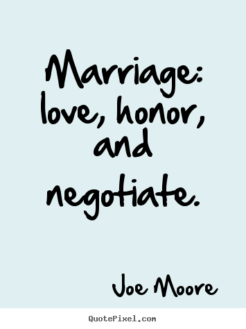 Marriage: love, honor, and negotiate. Joe Moore good love quotes