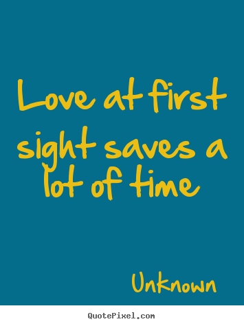 Love quotes - Love at first sight saves a lot of time