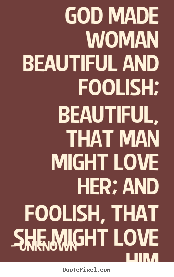 God made woman beautiful and foolish; beautiful, that man.. Unknown good love quotes