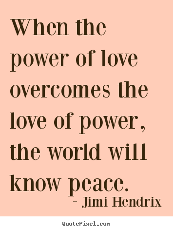 Quote about love - When the power of love overcomes the love of power, the world will..