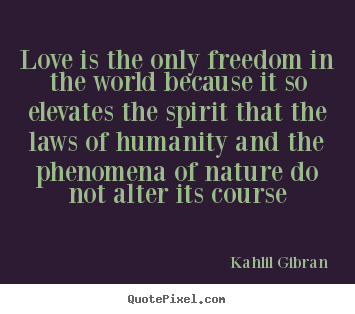 Love is the only freedom in the world because it so elevates.. Kahlil Gibran greatest love quotes
