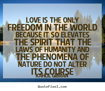 Love is the only freedom in the world because it so elevates.. Kahlil Gibran great love quote