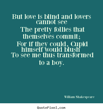 But love is blind and lovers cannot see the pretty follies.. William Shakespeare  great love quotes