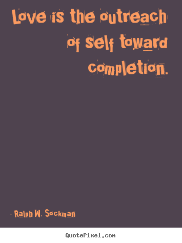 Ralph W. Sockman photo quotes - Love is the outreach of self toward completion. - Love quotes
