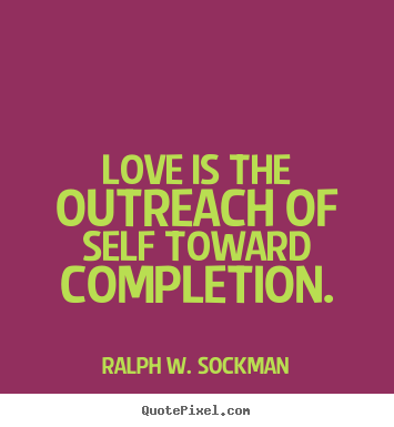 Ralph W. Sockman photo quote - Love is the outreach of self toward completion. - Love quotes