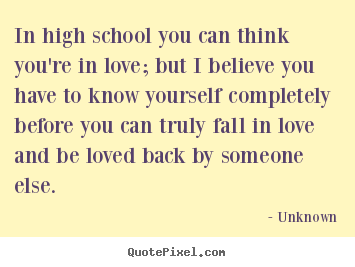 In high school you can think you're in love; but i believe you have to.. Unknown  love quotes