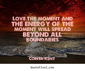 Corita Kent picture quotes - Love the moment and the energy of the moment.. - Love quote