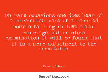 On rare occasions one does hear of a miraculous case of.. Emma Goldman famous love quote