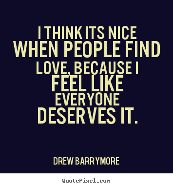 Love quote - I think its nice when people find love, because i..