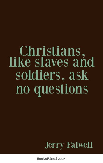 Jerry Falwell picture quotes - Christians, like slaves and soldiers, ask no questions - Love quotes