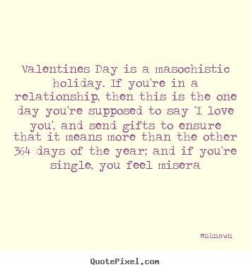 Sayings about love - Valentines day is a masochistic holiday. if you're in a relationship,..