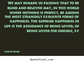We may remark in passing that to be blind.. Victor Hugo best love quote