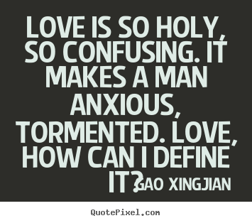 Create your own picture quote about love - Love is so holy, so confusing. it makes a man anxious, tormented...